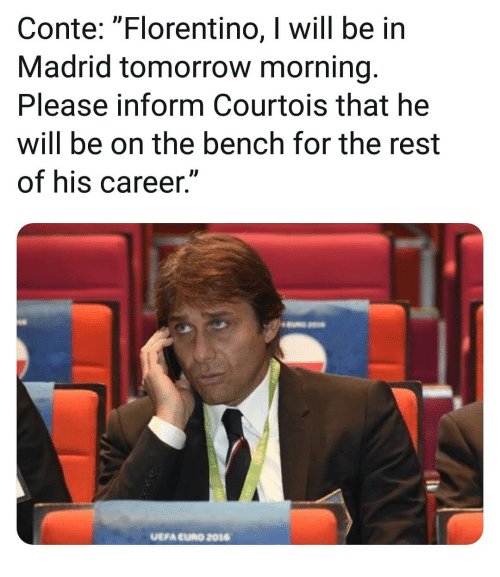 "courtois: Conte: ""Florentino, I will be in  Madrid tomorrow morning.  Please inform Courtois that he  will be on the bench for the rest  of his career.""  UEFA EURO 2016"
