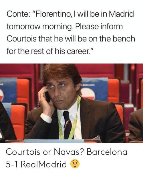 """Barcelona, Memes, and Tomorrow: Conte: """"Florentino, I will be in Madrid  tomorrow morning. Please inform  Courtois that he will be on the bench  for the rest of his career."""" Courtois or Navas? Barcelona 5-1 RealMadrid 😲"""