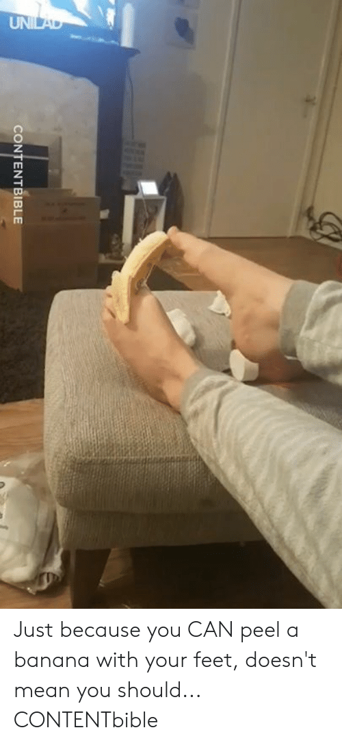 Dank, Banana, and Mean: CONTENTBIBLE Just because you CAN peel a banana with your feet, doesn't mean you should...  CONTENTbible