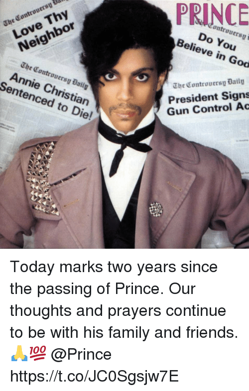 Family, Friends, and God: Controuersy  The Controuersy Ual  Do You  Believe in God  Love Thy  Neighbor  The Controuersy Bail  Annie Christian  Sentenced to Die!  The Controuersy Datlg  President Signs  Gun Control Ac Today marks two years since the passing of Prince. Our thoughts and prayers continue to be with his family and friends. 🙏💯 @Prince https://t.co/JC0Sgsjw7E