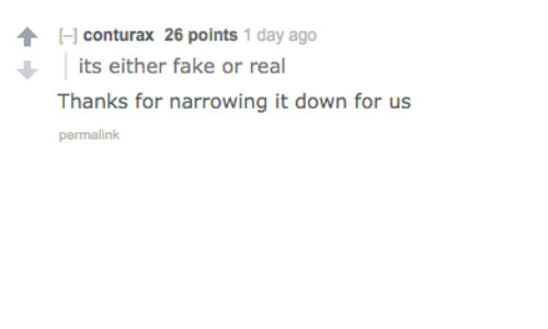 Fake, Down, and Day: conturax 26 points 1 day ago  its either fake or real  Thanks for narrowing it down for us  permalink
