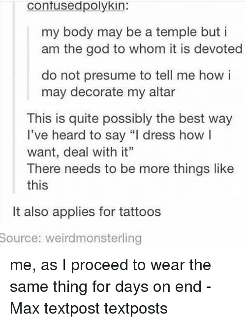 """To Whom: contusedpolykin:  my body may be a temple buti  am the god to whom it is devoted  do not presume to tell me how i  may decorate my altar  This is quite possibly the best way  l've heard to say """"l dress howl  want, deal with it""""  There needs to be more things like  this  It also applies for tattoos  Source:  weirdmonsterling me, as I proceed to wear the same thing for days on end - Max textpost textposts"""