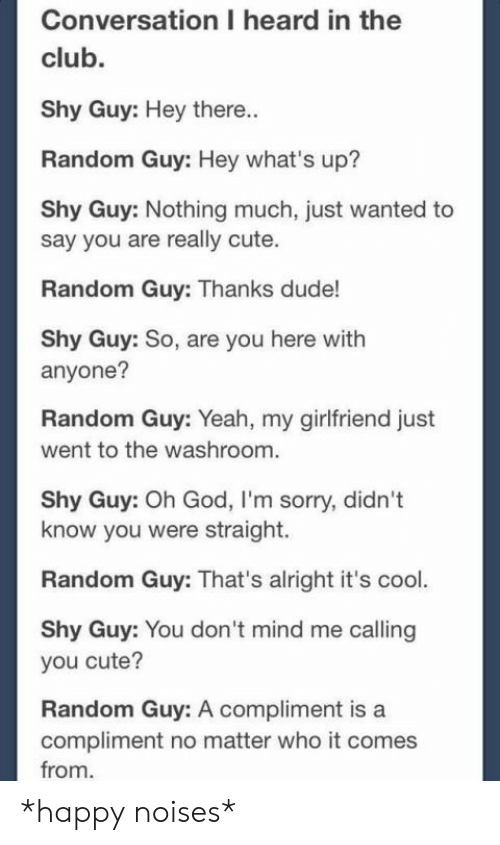 In The Club: Conversation I heard in the  club.  Shy Guy: Hey there..  Random Guy: Hey what's up?  Shy Guy: Nothing much, just wanted to  say you are really cute.  Random Guy: Thanks dude!  Shy Guy: So, are you here with  anyone?  Random Guy: Yeah, my girlfriend just  went to the washroom.  Shy Guy: Oh God, I'm sorry, didn't  know you were straight.  Random Guy: That's alright it's cool.  Shy Guy: You don 't mind me calling  you cute?  Random Guy: A compliment is a  compliment no matter who it comes  from *happy noises*