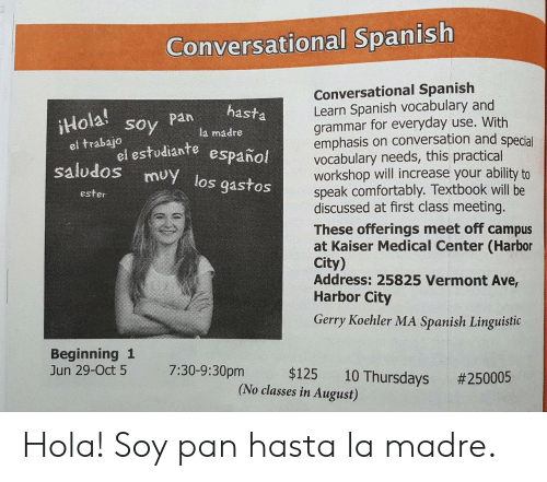 ester: Conversational Spanish  Conversational Spanish  Learn Spanish vocabulary and  grammar for everyday use. With  emphasis on conversation and special  vocabulary needs, this practical  workshop will increase your ability to  speak comfortably. Textbook will be  discussed at first class meeting.  These offerings meet off campus  at Kaiser Medical Center (Harbor  City)  Address: 25825 Vermont Ave,  Harbor City  Gerry Koehler MA Spanish Linguistic  Hola soy Pnl ma  pa hasta  la madre  el trabalo studiante español  saludos muy los gastos  el estudiante  ester  Beginning 1  Jun 29-Oct 5 7:30-9:30pm $125 10  Thursdays #250005  (No classes in August) Hola! Soy pan hasta la madre.