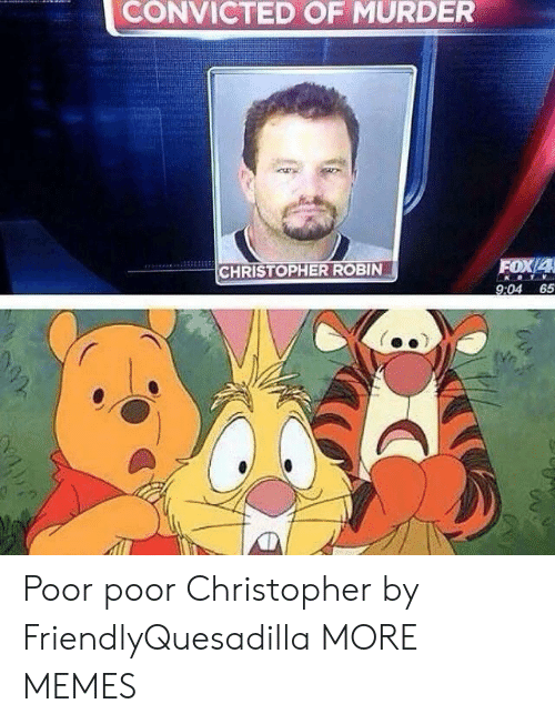 Convicted: CONVICTED OF MURDER  FOX/4  CHRISTOPHER ROBIN  9:04 65 Poor poor Christopher by FriendlyQuesadilla MORE MEMES