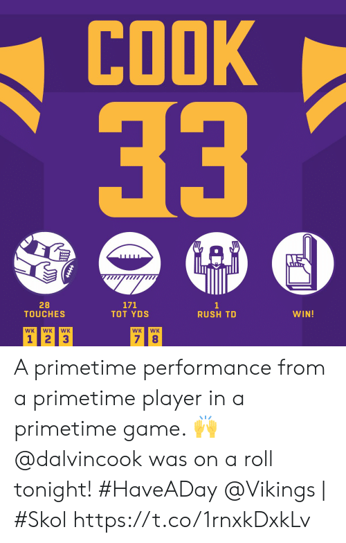 7 8: COOK  33  171  TOT YDS  28  TOUCHES  1  RUSH TD  WIN!  WK  WK  WK  WK  WK  7 8  1 2  3 A primetime performance from a primetime player in a primetime game. 🙌  @dalvincook was on a roll tonight! #HaveADay  @Vikings | #Skol https://t.co/1rnxkDxkLv