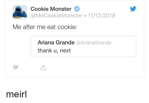 Ariana Grande, Cookie Monster, and Monster: Cookie Monster  @MeCookieMonster 11/12/2018  Me after me eat cookie  Ariana Grande @ArianaGrande  thank u, next meirl