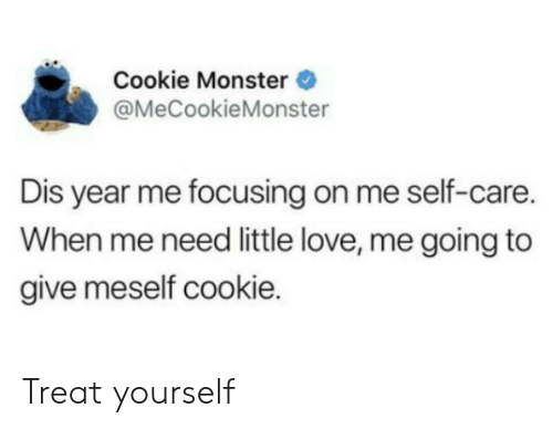 Cookie Monster, Love, and Monster: Cookie Monster  @MeCookieMonster  Dis year me focusing on me self-care.  When me need little love, me going to  give meself cookie. Treat yourself