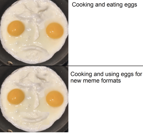 Meme, New, and For: Cooking and eating eggs  Cooking and using eggs for  new meme formats