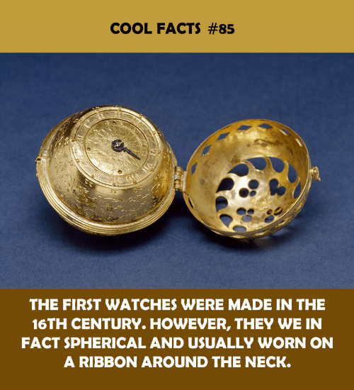 century: COOL FACTS #85  THE FIRST WATCHES WERE MADE IN THE  16TH CENTURY. HOWEVER, THEY WE IN  FACT SPHERICAL AND USUALLY WORN ON  A RIBBON AROUND THE NECK
