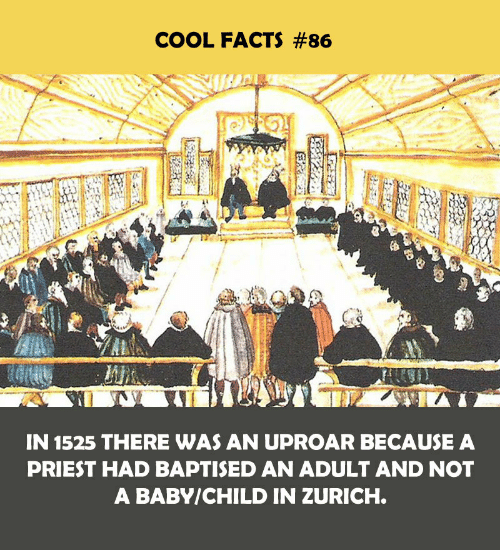 priest: COOL FACTS #86  IN 1525 THERE WAS AN UPROAR BECAUSE A  PRIEST HAD BAPTISED AN ADULT AND NOT  A BABY/CHILD IN ZURICH.