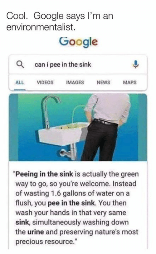 "urine: Cool. Google says I'm an  environmentalist.  Google  Q  can i pee in the sinlk  ALL VIDEOS IMAGES NEWS MAPS  ""Peeing in the sink is actually the green  way to go, so you're welcome. Instead  of wasting 1.6 gallons of water on a  flush, you pee in the sink. You then  wash your hands in that very same  sink, simultaneously washing down  the urine and preserving nature's most  precious resource."""