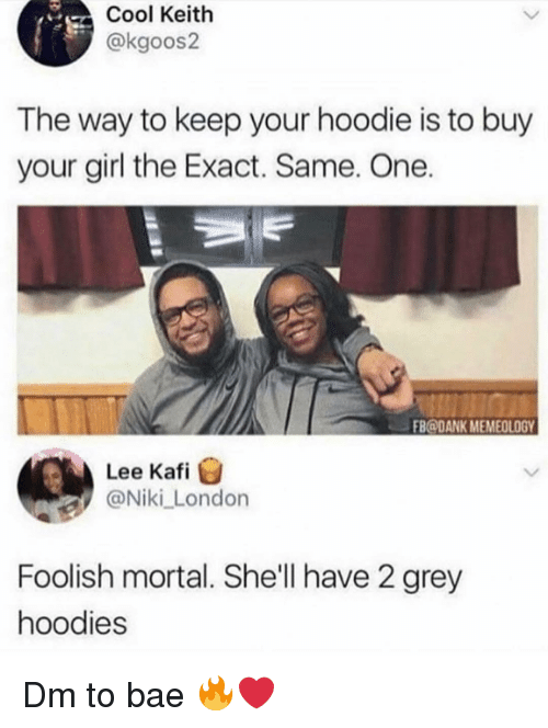 Bae, Dank, and Memes: Cool Keith  @kgoos2  The way to keep your hoodie is to buy  your girl the Exact. Same. One  FB@DANK MEMEOLOGY  Lee Kafi  @Niki London  Foolish mortal. She'll have 2 grey  hoodies Dm to bae 🔥❤️