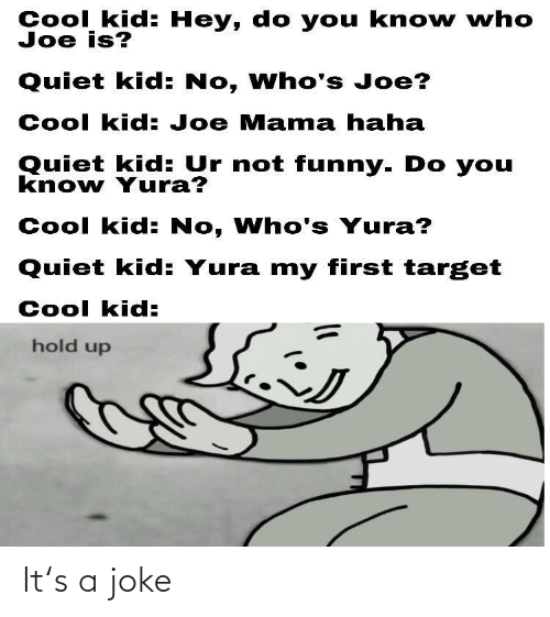 not funny: Cool kid: Hey, do you kno w who  Joe is?  Quiet kid: No, Who's Joe?  Cool kid: Joe Mama haha  Quiet kid: Ur not funny. Do you  know Yura?  Cool kid: No, Who's Yura?  Quiet kid: Yura my first target  Cool kid:  hold up It's a joke