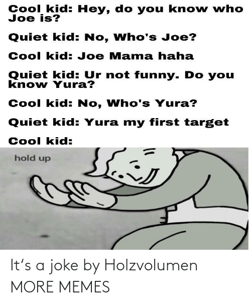 not funny: Cool kid: Hey, do you kno w who  Joe is?  Quiet kid: No, Who's Joe?  Cool kid: Joe Mama haha  Quiet kid: Ur not funny. Do you  know Yura?  Cool kid: No, Who's Yura?  Quiet kid: Yura my first target  Cool kid:  hold up It's a joke by Holzvolumen MORE MEMES
