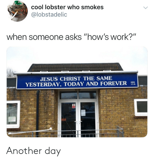 """Jesus, Work, and Cool: cool lobster who smokes  @lobstadelic  when someone asks """"how's work?""""  JESUS CHRIST THE SAME  YESTERDAY, TODAY AND FOREVER  13.8. Another day"""