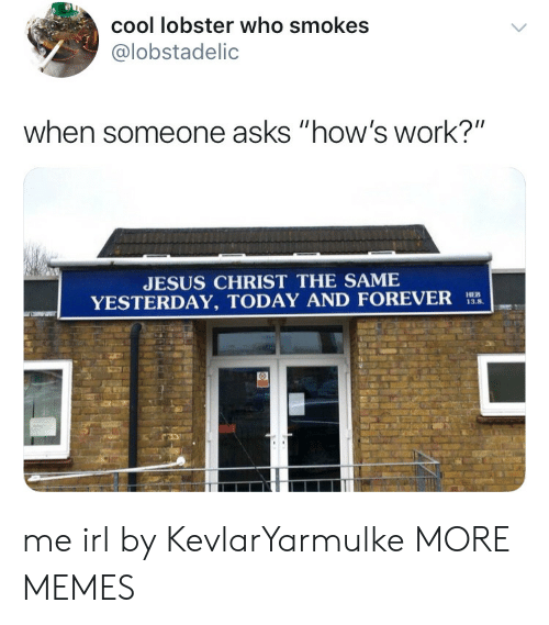 """Dank, Jesus, and Memes: cool lobster who smokes  @lobstadelic  when someone asks """"how's work?""""  JESUS CHRIST THE SAME  YESTERDAY, TODAY AND FOREVER  13.8. me irl by KevlarYarmulke MORE MEMES"""