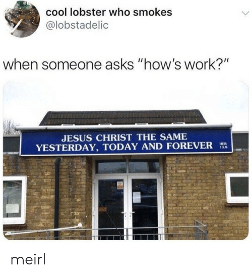 """Jesus, Work, and Cool: cool lobster who smokes  @lobstadelic  when someone asks """"how's work?""""  JESUS CHRIST THE SAME  YESTERDAY, TODAY AND FOREVER  HEB  13.8 meirl"""