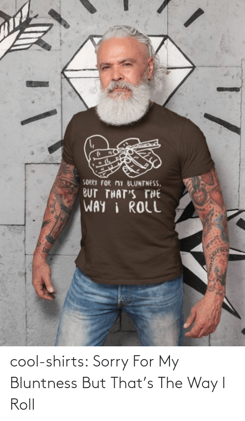 Sorry: cool-shirts:    Sorry For My Bluntness But That's The Way I Roll