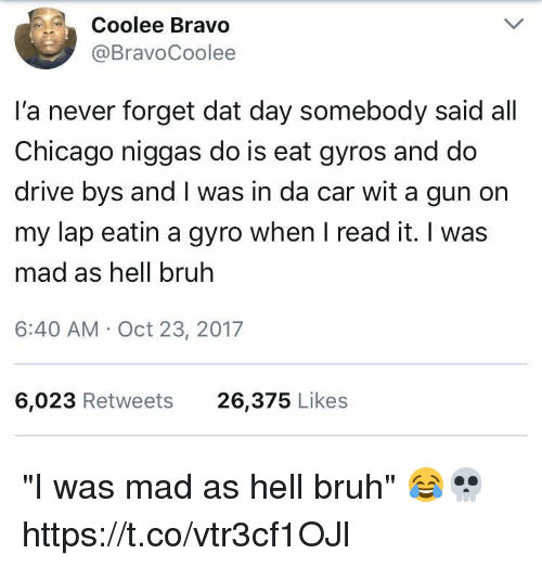 "gyro: Coolee Bravo  @BravoCoolee  l'a never forget dat day somebody said all  Chicago niggas do is eat gyros and do  drive bys and I was in da car wit a gun on  my lap eatin a gyro when I read it. I was  mad as hell bruh  6:40 AM Oct 23, 2017  6,023 Retweets  26,375 Likes ""I was mad as hell bruh"" 😂💀 https://t.co/vtr3cf1OJl"