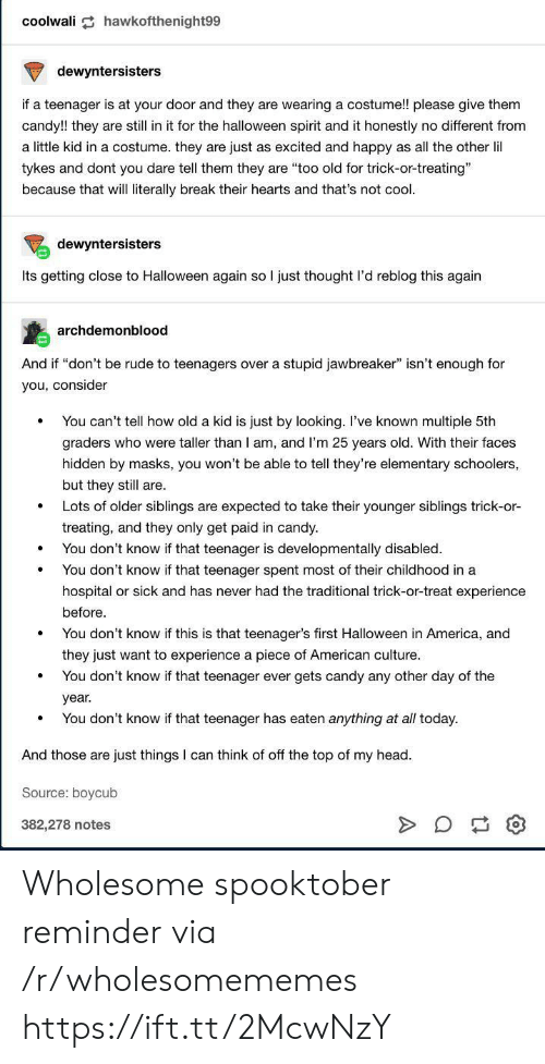 "Elementary: coolwali hawkofthenight99  dewyntersisters  if a teenager is at your door and they are wearing a costume!! please give them  candy!! they are still in it for the halloween spirit and it honestly no different from  a little kid in a costume. they are just as excited and happy as all the other lil  tykes and dont you dare tell them they are ""too old for trick-or-treating""  because that will literally break their hearts and that's not cool.  dewyntersisters  Its getting close to Halloween again so I just thought l'd reblog this again  archdemonblood  And if ""don't be rude to teenagers over a stupid jawbreaker"" isn't enough for  you, consider  You can't tell how old a kid is just by looking. I've known multiple 5th  graders who were taller than I am, and I'm 25 years old. With their faces  hidden by masks, you won't be able to tell they're elementary schoolers,  but they still are.  Lots of older siblings are expected to take their younger siblings trick-or-  treating, and they only get paid in candy.  You don't know if that teenager is developmentally disabled.  You don't know if that teenager spent most of their childhood in a  hospital or sick and has never had the traditional trick-or-treat experience  before  You don't know if this is that teenager's first Halloween in America, and  they just want to experience a piece of American culture.  You don't know if that teenager ever gets candy any other day of the  year.  You don't know if that teenager has eaten anything at all today  And those are just things I can think of off the top of my head  Source: boycub  382,278 notes Wholesome spooktober reminder via /r/wholesomememes https://ift.tt/2McwNzY"