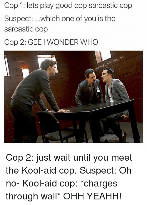 yeahh: Cop 1: lets play good cop sarcastic cop  Suspect: which one of you is the  sarcastic cop  Cop 2: GEE I WONDER WHO  ert  0  ny  heFun Cop 2: just wait until you meet the Kool-aid cop. Suspect: Oh no- Kool-aid cop: *charges through wall* OHH YEAHH!