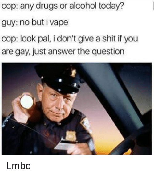 You Are Gay: cop: any drugs or alcohol today?  guy: no but i vape  cop: look pal, i don't give a shit if you  are gay, just answer the question Lmbo