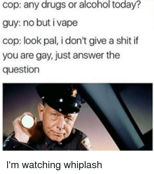 You Are Gay: cop: any drugs or alcohol today?  guy: no but i vape  cop: look pal, i don't give a shit if  you are gay, just answer the  question I'm watching whiplash