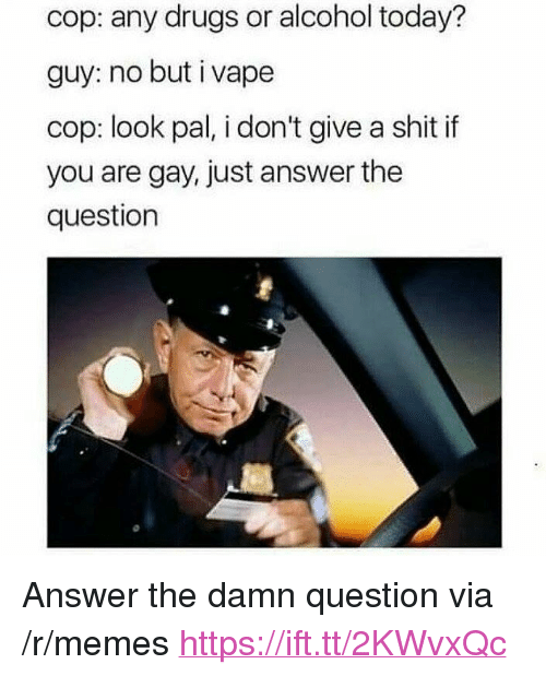 "You Are Gay: cop: any drugs or alcohol today?  guy: no but i vape  cop: look pal, i don't give a shit if  you are gay, just answer the  question <p>Answer the damn question via /r/memes <a href=""https://ift.tt/2KWvxQc"">https://ift.tt/2KWvxQc</a></p>"