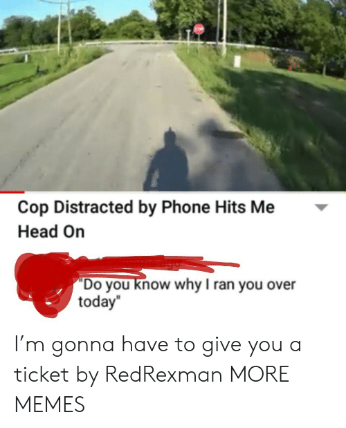 """head on: Cop Distracted by Phone Hits Me  Head On  """"Do you know why I ran you over  today I'm gonna have to give you a ticket by RedRexman MORE MEMES"""
