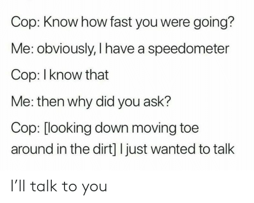 dirt: Cop: Know how fast you were going?  Me: obviously, I have a speedometer  Cop: I know that  Me: then why did you ask?  Cop: [looking down moving toe  around in the dirt] I just wanted to talk I'll talk to you