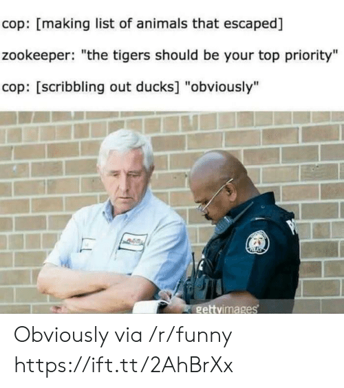 """list of animals: cop: [making list of animals that escaped]  zookeeper: """"the tigers should be your top priority""""  cop: [scribbling out ducks] """"obviously""""  gettvimages Obviously via /r/funny https://ift.tt/2AhBrXx"""
