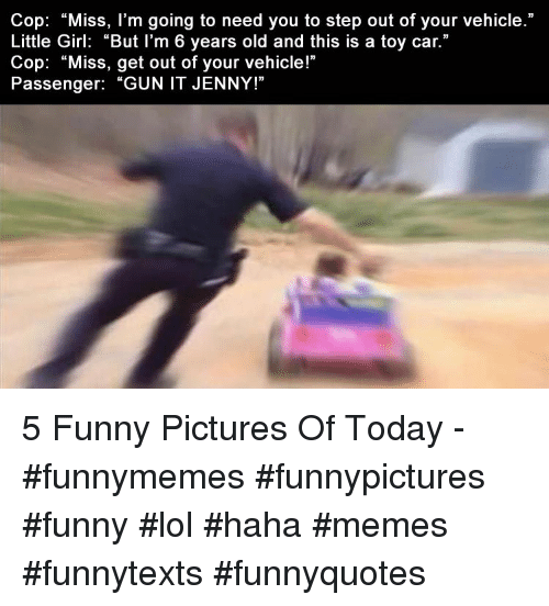 """Funny, Lol, and Memes: Cop: """"Miss, l'm going to need you to step out of your vehicle.""""  Little Girl: """"But I'm 6 years old and this is a toy car.""""  Cop: """"Miss, get out of your vehicle!""""  Passenger: """"GUN IT JENNY!"""" 5 Funny Pictures Of Today -  #funnymemes #funnypictures #funny #lol #haha #memes #funnytexts #funnyquotes"""