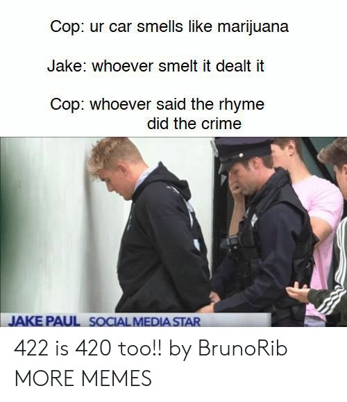 rhyme: Cop: ur car smells like marijuana  Jake: whoever smelt it dealt it  Cop: whoever said the rhyme  did the crime  JAKE PAUL SOCIAL MEDIA STAR 422 is 420 too!! by BrunoRib MORE MEMES
