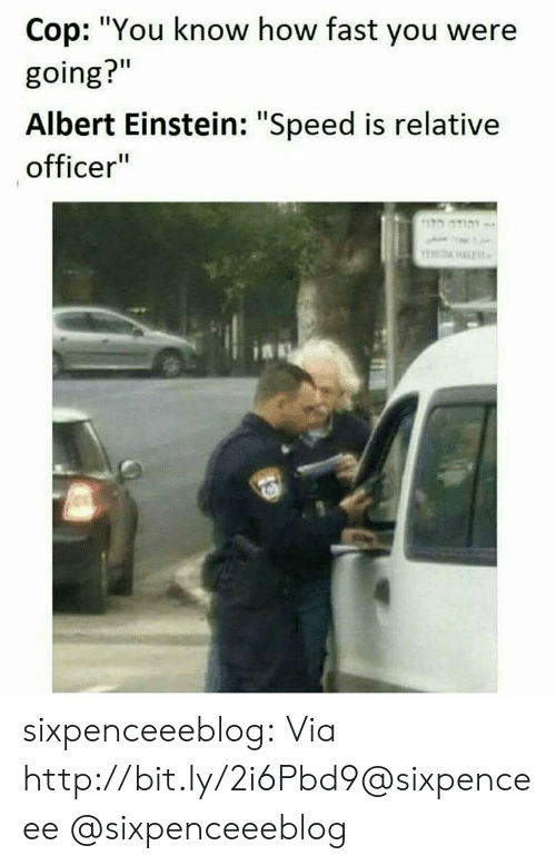 "Albert Einstein, Tumblr, and Blog: Cop: ""You know how fast you were  going?""  Albert Einstein: ""Speed is relative  officer""  יתוד ה sixpenceeeblog:  Via http://bit.ly/2i6Pbd9@sixpenceee @sixpenceeeblog"