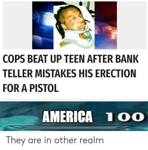 America, Bank, and Mistakes: COPS BEAT UP TEEN AFTER BANK  TELLER MISTAKES HIS ERECTION  FOR A PISTOL  AMERICA 1OO They are in other realm