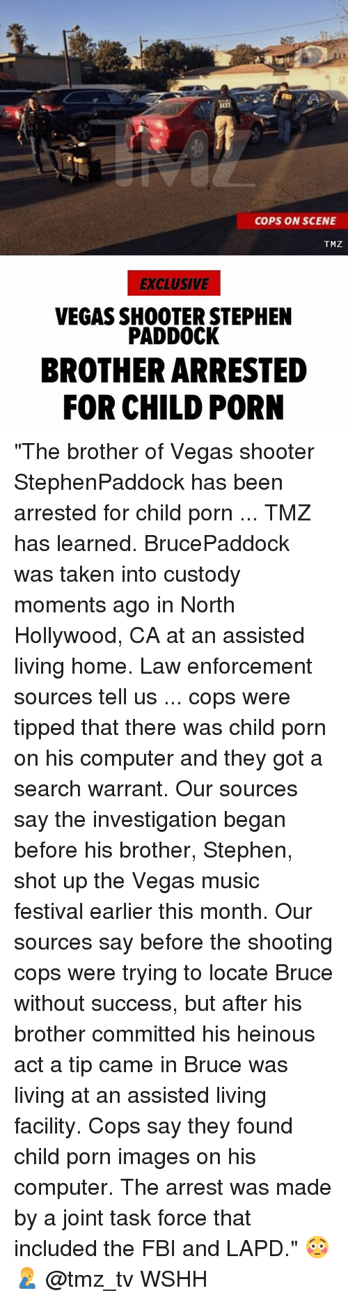 """Fbi, Memes, and Music: COPS ON SCENE  TMZ  EXCLUSIVE  VEGAS SHOOTER STEPHEN  PADDOCK  BROTHER ARRESTED  FOR CHILD PORN """"The brother of Vegas shooter StephenPaddock has been arrested for child porn ... TMZ has learned. BrucePaddock was taken into custody moments ago in North Hollywood, CA at an assisted living home. Law enforcement sources tell us ... cops were tipped that there was child porn on his computer and they got a search warrant. Our sources say the investigation began before his brother, Stephen, shot up the Vegas music festival earlier this month. Our sources say before the shooting cops were trying to locate Bruce without success, but after his brother committed his heinous act a tip came in Bruce was living at an assisted living facility. Cops say they found child porn images on his computer. The arrest was made by a joint task force that included the FBI and LAPD."""" 😳🤦♂️ @tmz_tv WSHH"""