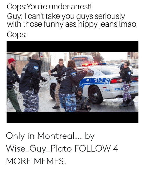 Polic: Cops:You're under arrest!  Guy: I can't take you guys seriously  with those funny ass hippy jeans Imao  Cops  747 P-E-Tru  27-3  POLIC  (91-1  w.spvm.qc.ca Only in Montreal… by Wise_Guy_Plato FOLLOW 4 MORE MEMES.