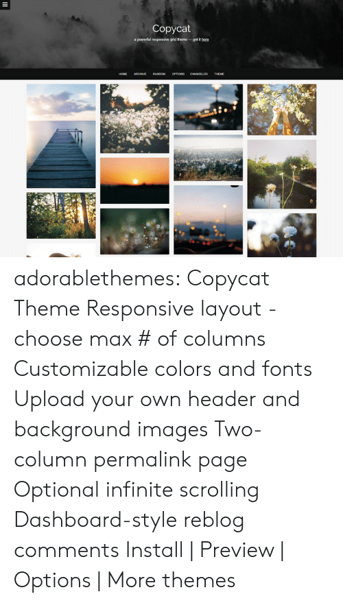 Target, Tumblr, and Blog: Copycat  apowedul responsive grid theme-getRh  RANDOM OPTIONS adorablethemes: Copycat Theme Responsive layout - choose max # of columns Customizable colors and fonts Upload your own header and background images Two-column permalink page Optional infinite scrolling Dashboard-style reblog comments Install   Preview   Options   More themes