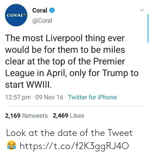 Trump: Coral  CORAL  @Coral  The most Liverpool thing ever  would be for them to be miles  clear at the top of the Premier  League in April, only for Trump to  start WWIII.  12:57 pm · 09 Nov 16 · Twitter for iPhone  2,169 Retweets 2,469 Likes Look at the date of the Tweet 😂 https://t.co/f2K3ggRJ4O