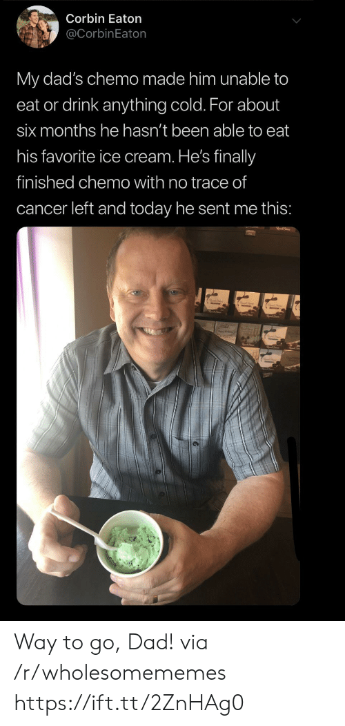Way To Go: Corbin Eaton  @CorbinEaton  My dad's chemo made him unable to  eat or drink anything cold. For about  six months he hasn't been able to eat  his favorite ice cream. He's finally  finished chemo with no trace of  cancer left and today he sent me this: Way to go, Dad! via /r/wholesomememes https://ift.tt/2ZnHAg0