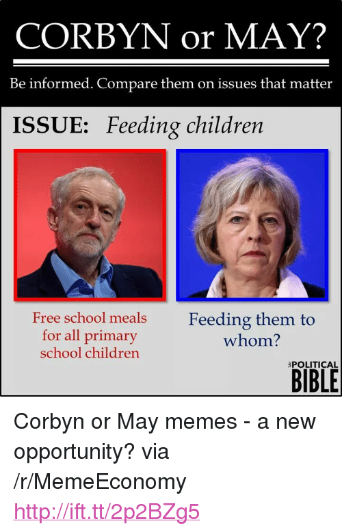 """To Whom: CORBYN or MAY?  Be informed. Compare them on issues that matter  ISSUE: Feeding children  Free school meals  for all primary  school children  Feeding them to  whom?  BIBLE  POLITICAL <p>Corbyn or May memes - a new opportunity? via /r/MemeEconomy <a href=""""http://ift.tt/2p2BZg5"""">http://ift.tt/2p2BZg5</a></p>"""