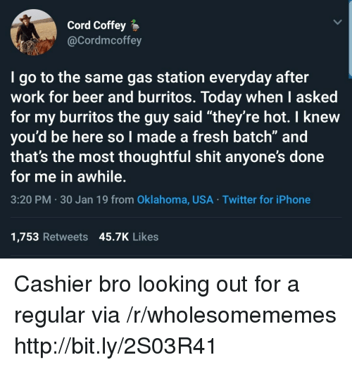 """Oklahoma: Cord Coffey  @Cordmcoffey  I go to the same gas station everyday after  work for beer and burritos. Today when I asked  for my burritos the guy said """"they're hot. I knew  you'd be here so l made a fresh batch"""" and  that's the most thoughtful shit anyone's done  for me in awhile.  3:20 PM 30 Jan 19 from Oklahoma, USA Twitter for iPhone  1,753 Retweets 45.7K Likes Cashier bro looking out for a regular via /r/wholesomememes http://bit.ly/2S03R41"""