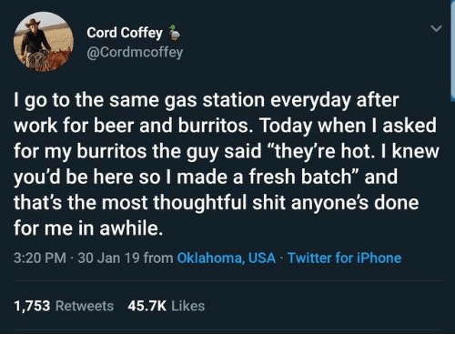 """Oklahoma: Cord Coffey  @Cordmcoffey  I go to the same gas station everyday after  work for beer and burritos. Today when I asked  for my burritos the guy said """"they're hot. I knew  you'd be here so I made a fresh batch"""" and  that's the most thoughtful shit anyone's done  for me in awhile.  3:20 PM 30 Jan 19 from Oklahoma, USA Twitter for iPhone  1,753 Retweets 45.7K Likes"""