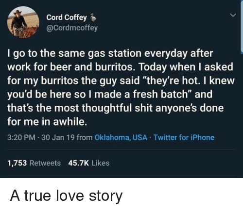 """Oklahoma: Cord Coffey  @Cordmcoffey  I go to the same gas station everyday after  work for beer and burritos. Today when I asked  for my burritos the guy said """"they're hot. I knew  you'd be here so I made a fresh batch"""" and  that's the most thoughtful shit anyone's done  for me in awhile.  3:20 PM 30 Jan 19 from Oklahoma, USA Twitter for iPhone  1,753 Retweets 45.7K Likes A true love story"""