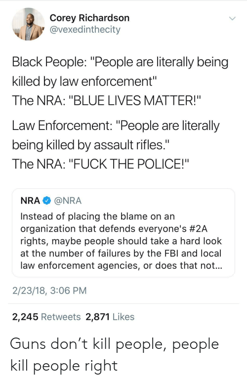 """Assault Rifles: Corey Richardsorn  @vexedinthecity  Black People: """"People are literally being  killed by law enforcement""""  The NRA: """"BLUE LIVES MATTER!""""  Law Enforcement: """"People are literally  being killed by assault rifles.  The NRA: """"FUCK THE POLICE!""""  NRA@NRA  Instead of placing the blame on an  organization that defends everyone's #2A  rights, maybe people should take a hard look  at the number of failures by the FBl and local  law enforcement agencies, or does that not  2/23/18, 3:06 PM  2,245 Retweets 2,871 Likes Guns don't kill people, people kill people right"""