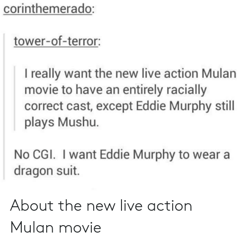 Mulan: corinthemerado:  tower-of-terror:  I really want the new live action Mulan  movie to have an entirely racially  correct cast, except Eddie Murphy still  plays Mushu.  No CGI. I want Eddie Murphy to wear a  dragon suit. About the new live action Mulan movie