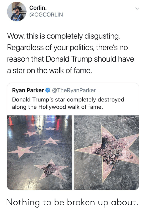 The Walk: Corlin.  @OGCORLIN  Wow, this is completely disgusting  Regardless of your politics, there's no  reason that Donald Trump should have  a star on the walk of fame  Ryan Parker @TheRyanParker  Donald Trump's star completely destroyed  along the Hollywood walk of fame Nothing to be broken up about.