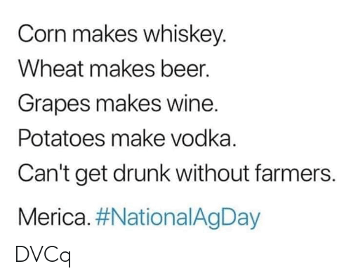 Get Drunk: Corn makes whiskey.  Wheat makes beer.  Grapes makes wine.  Potatoes make vodka.  Can't get drunk without farmers.  Merica. DVCq