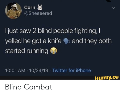 knife: Corn  @Sneeeered  just saw 2 blind people fighting,  yelled he got a knife  started running  and they both  10:01 AM 10/24/19 Twitter for iPhone  ifunny.co Blind Combat